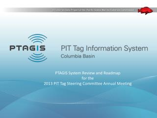 PTAGIS System Review and Roadmap for the  2013 PIT Tag Steering Committee Annual Meeting