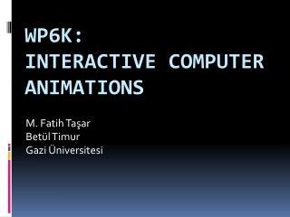 WP6k : Interactive Computer Animations