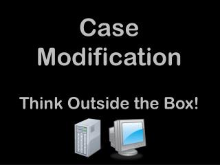 Case Modification Think Outside the Box!