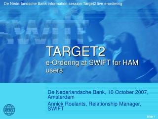 De Nederlandsche Bank, 10 October 2007, Amsterdam Annick Roelants, Relationship Manager, SWIFT