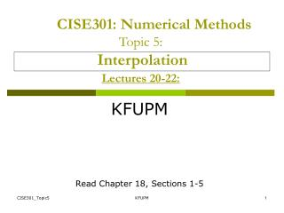 CISE301 : Numerical Methods Topic 5: Interpolation Lectures 20-22: