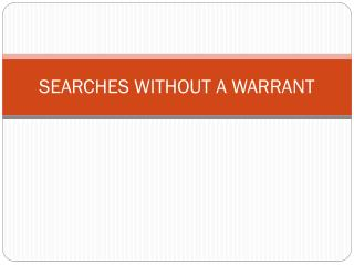 SEARCHES WITHOUT A WARRANT