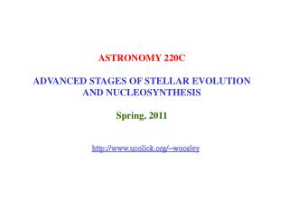 ASTRONOMY 220C ADVANCED STAGES OF STELLAR EVOLUTION AND NUCLEOSYNTHESIS Spring, 2011