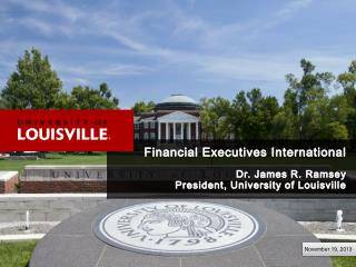 Financial Executives International Dr. James R. Ramsey President, University of Louisville