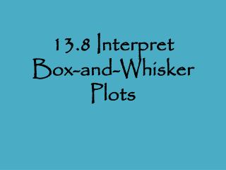 13.8 Interpret  Box-and-Whisker Plots