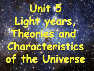 Unit  5 Light years, Theories and  Characteristics of the  Universe