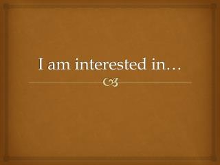 I am interested in…