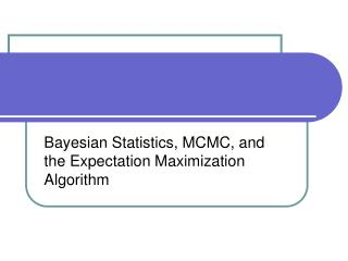 Bayesian Statistics, MCMC, and the Expectation Maximization Algorithm