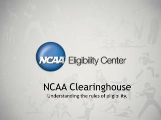 NCAA Clearinghouse Understanding the rules of eligibility.