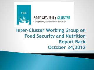 Inter-Cluster Working Group on Food Security and Nutrition Report Back October 24, 2012