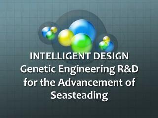INTELLIGENT DESIGN Genetic Engineering R&D for the Advancement of  Seasteading