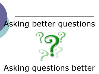 Asking better questions  Asking questions better