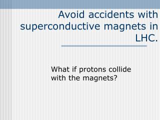 Avoid accidents with superconductive magnets in LHC.