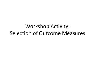 Workshop Activity: Selection of Outcome Measures