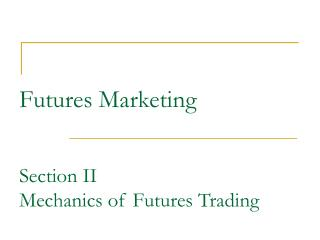 Futures Marketing Section II  Mechanics of Futures Trading