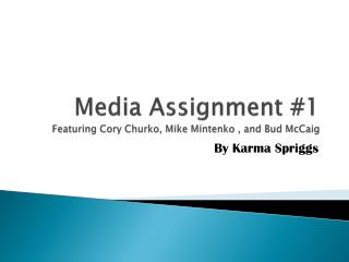 Media Assignment #1 Featuring Cory  Churko , Mike  Mintenko  , and Bud  McCaig