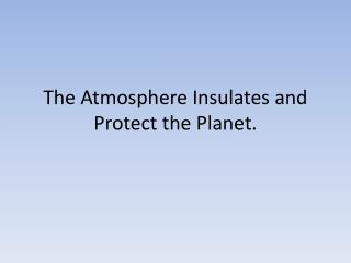 The Atmosphere Insulates and Protect the Planet.