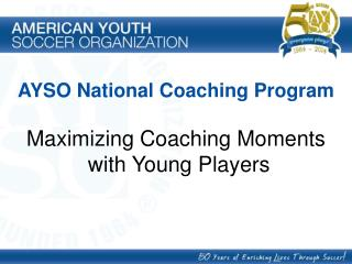 AYSO National Coaching Program Maximizing Coaching Moments  with Young Players