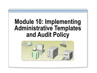 Module 10: Implementing Administrative Templates and Audit Policy