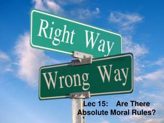 Lec 15:    Are There Absolute Moral Rules?