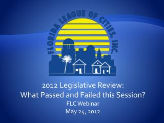 2012 Legislative Review:  What Passed and Failed this Session? FLC Webinar May 24, 2012