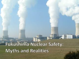 Fukushima Nuclear Safety: Myths and Realities