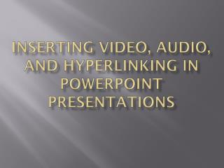 Inserting video, audio, and  hyperlinking  in  PowerPoint presentations