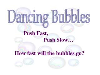 Push Fast,  			Push Slow… How fast will the bubbles go?