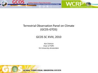 Terrestrial Observation Panel on Climate (GCOS-GTOS) GCOS SC XVIII, 2010 Han Dolman Chair of TOPC VU University Amsterda