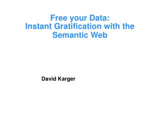 Free your Data:  Instant Gratification with the Semantic Web