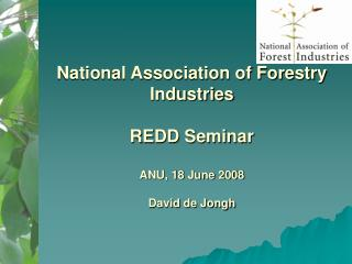 National Association of Forestry Industries  REDD Seminar ANU, 18 June 2008 David de Jongh