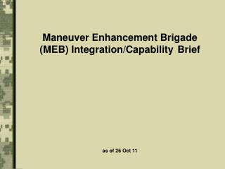 Maneuver Enhancement Brigade (MEB)  Integration/Capability	  Brief as of 26 Oct 11