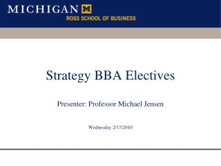 Strategy BBA Electives Presenter: Professor Michael Jensen Wednesday 2/17/2010