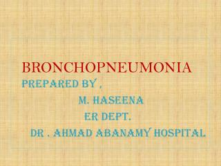 BRONCHOPNEUMONIA PREPARED BY ,                        M. HASEENA