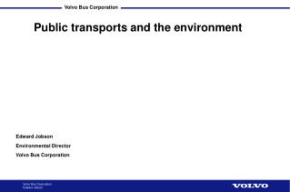 Edward Jobson  Environmental Director  Volvo Bus Corporation