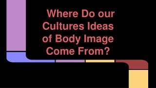 Where Do our Cultures Ideas of Body Image Come From?