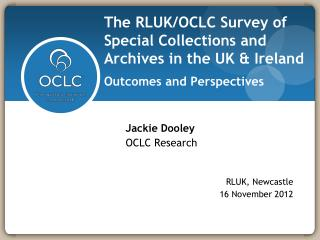 Jackie Dooley OCLC Research 		     RLUK, Newcastle 		        16 November 2012