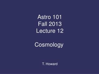 Astro 101 Fall  2013 Lecture 12 Cosmology  T. Howard