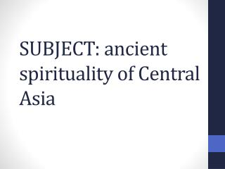 SUBJECT: ancient spirituality of Central Asia