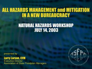 ALL HAZARDS MANAGEMENT and MITIGATION IN A NEW BUREAUCRACY NATURAL HAZARDS WORKSHOP  JULY 14, 2003