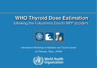 WHO Thyroid Dose Estimation f ollowing the Fukushima Daiichi  NPP  accident