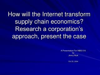How will the Internet transform supply chain economics  Research a corporation s approach, present the case