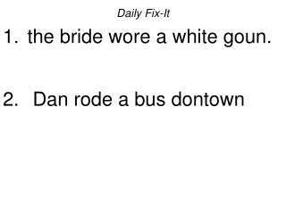 Daily Fix-It  the bride wore a white goun.   Dan rode a bus dontown