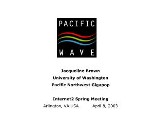 Jacqueline Brown University of Washington Pacific Northwest Gigapop Internet2 Spring Meeting Arlington, VA USA