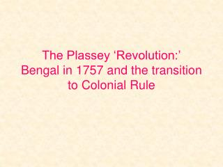 The Plassey 'Revolution:' Bengal in 1757 and the transition to Colonial Rule