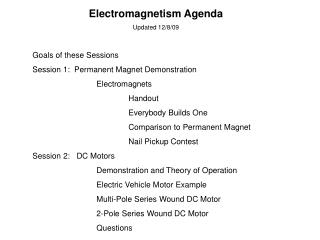 Electromagnetism Agenda Updated 12/8/09 Goals of these Sessions Session 1:  Permanent Magnet Demonstration 		Electromagn