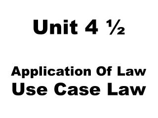 Unit  4  ½ Application Of  Law Use Case Law