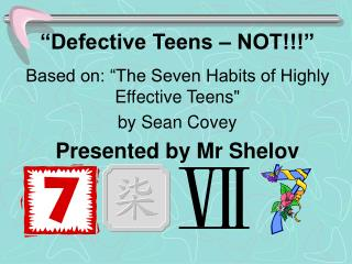 Defective Teens   NOT  Based on:  The Seven Habits of Highly Effective Teens  by Sean Covey Presented by Mr Shelov