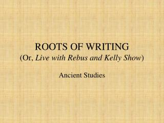 ROOTS OF WRITING (Or,  Live with Rebus and Kelly Show )