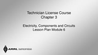 Technician License Course Chapter 3  Electricity, Components and Circuits Lesson Plan Module 6